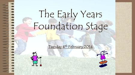 The Early Years Foundation Stage Tuesday 4 th February 2014.