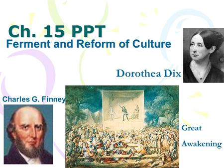 Ch. 15 PPT Ferment and Reform of Culture Charles G. Finney Dorothea Dix Great Awakening.