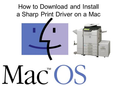 How to Download and Install a Sharp Print Driver on a Mac.