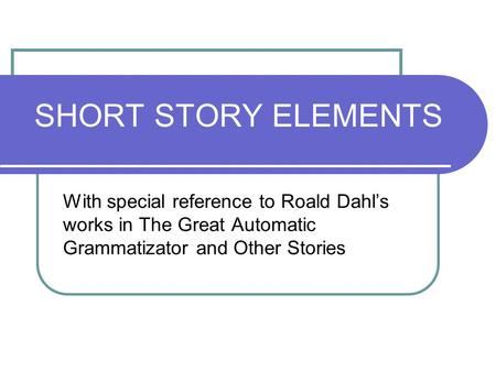 SHORT STORY ELEMENTS With special reference to Roald Dahl's works in The Great Automatic Grammatizator and Other Stories.