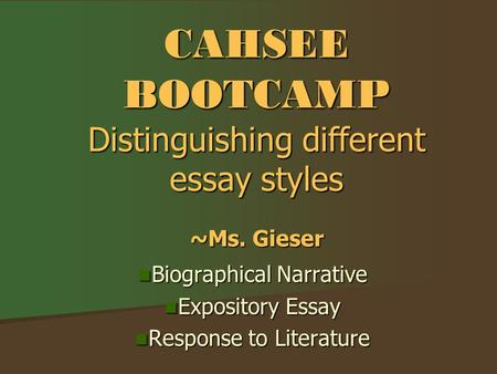 CAHSEE BOOTCAMP Distinguishing different essay styles ~Ms. Gieser Biographical Narrative Biographical Narrative Expository Essay Expository Essay Response.