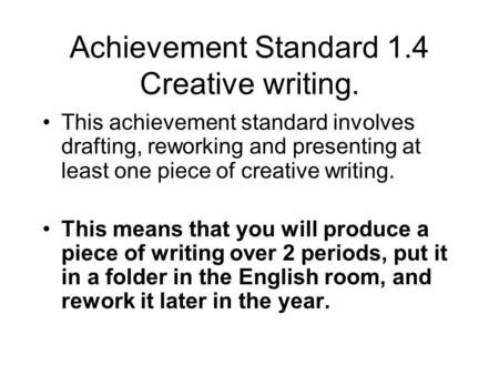 Achievement Standard 1.4 Creative writing. This achievement standard involves drafting, reworking and presenting at least one piece of creative writing.