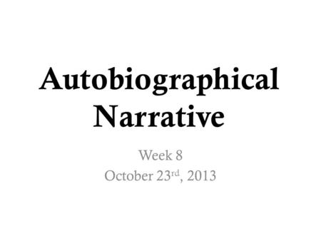Autobiographical Narrative Week 8 October 23 rd, 2013.