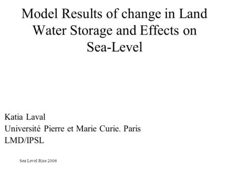 Sea Level Rise 2006 Model Results of change in Land Water Storage and Effects on Sea-Level Katia Laval Université Pierre et Marie Curie. Paris LMD/IPSL.