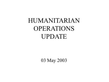 HUMANITARIAN OPERATIONS UPDATE 03 May 2003. Introduction Welcome to new attendees Purpose of the HOC update Limitations on material Expectations.