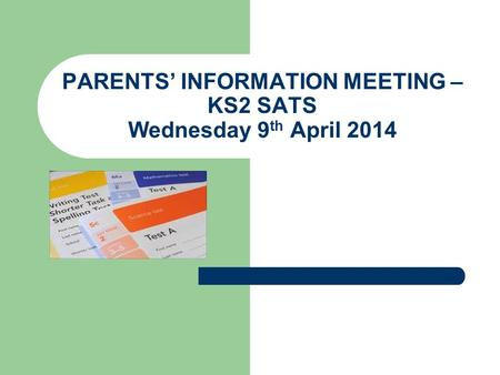 PARENTS' INFORMATION MEETING – KS2 SATS Wednesday 9 th April 2014.