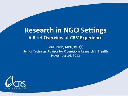 Research in NGO Settings A Brief Overview of CRS' Experience Paul Perrin, MPH, PhD(c) Senior Technical Advisor for Operations Research in Health November.