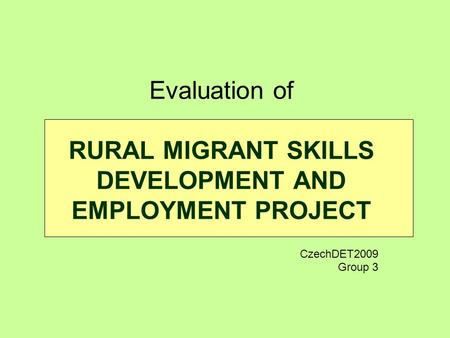 Evaluation of RURAL MIGRANT SKILLS DEVELOPMENT AND EMPLOYMENT PROJECT CzechDET2009 Group 3.