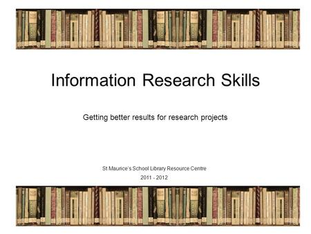 St Maurice's LRC 2011/12 Information Research Skills Getting better results for research projects St Maurice's School Library Resource Centre 2011 - 2012.