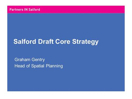 Salford Draft Core Strategy Graham Gentry Head of Spatial Planning.