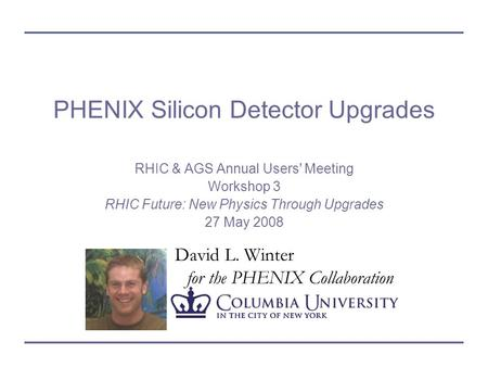 David L. Winter for the PHENIX Collaboration PHENIX Silicon Detector Upgrades RHIC & AGS Annual Users' Meeting Workshop 3 RHIC Future: New Physics Through.