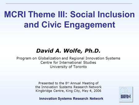 Innovation Systems Research Network MCRI Theme III: Social Inclusion and Civic Engagement David A. Wolfe, Ph.D. Program on Globalization and Regional Innovation.