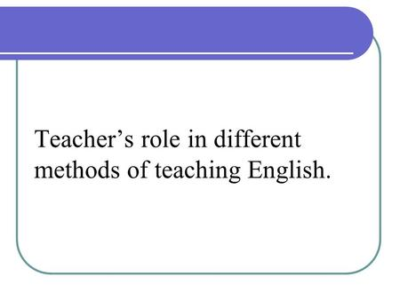 Teacher's role in different methods of teaching English.