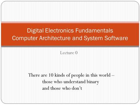 Lecture 0 Digital Electronics Fundamentals Computer Architecture and System Software There are 10 kinds of people in this world – those who understand.
