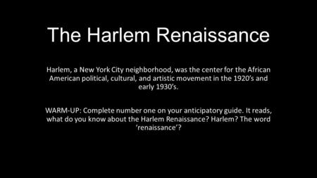 The Harlem Renaissance Harlem, a New York City neighborhood, was the center for the African American political, cultural, and artistic movement in the.