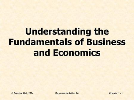© Prentice Hall, 2004Business In Action 2eChapter 1 - 1 Understanding the Fundamentals of Business and Economics.