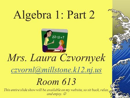 Algebra 1: Part 2 Mrs. Laura Czvornyek Room 613 This entire slide show will be available on my website, so sit back, relax,
