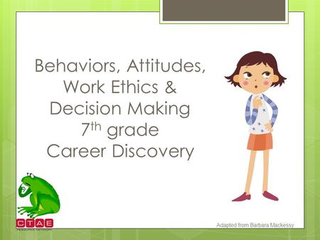 Behaviors, Attitudes, Work Ethics & Decision Making 7th grade Career Discovery Adapted from Barbara Mackessy.