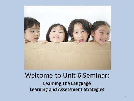 Welcome to Unit 6 Seminar: Learning The Language Learning and Assessment Strategies 1.