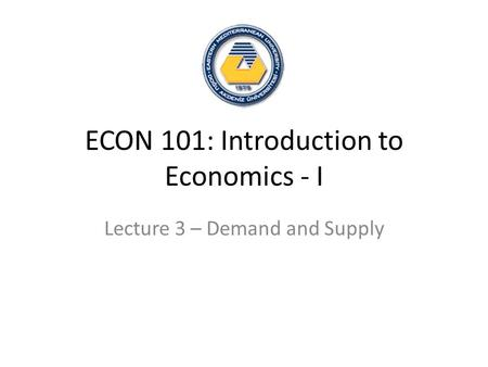 ECON 101: Introduction to Economics - I Lecture 3 – Demand and Supply.