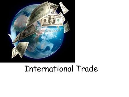 International Trade. Why do countries trade? Wider consumer choice and lower prices due to increased competition Firms have access to larger markets,