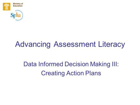 Advancing Assessment Literacy Data Informed Decision Making III: Creating Action Plans.