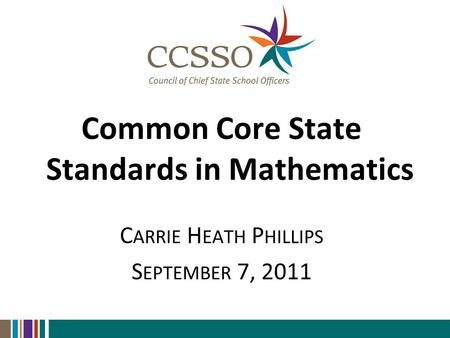 Common Core State Standards in Mathematics C ARRIE H EATH P HILLIPS S EPTEMBER 7, 2011.