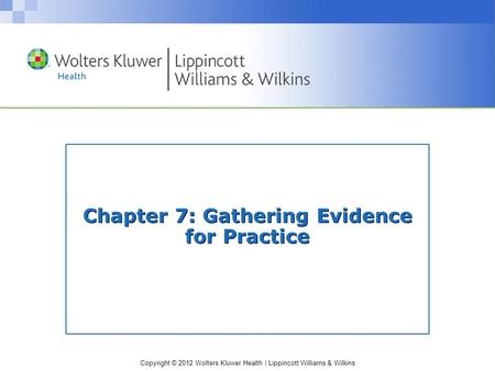 Copyright © 2012 Wolters Kluwer Health | Lippincott Williams & Wilkins Chapter 7: Gathering Evidence for Practice.