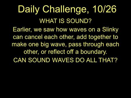 Daily Challenge, 10/26 WHAT IS SOUND? Earlier, we saw how waves on a Slinky can cancel each other, add together to make one big wave, pass through each.