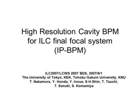 High Resolution Cavity BPM for ILC final focal system (IP-BPM) ILC2007/LCWS 2007 BDS, 2007/6/1 The University of Tokyo, KEK, Tohoku Gakuin University,
