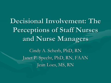 Decisional Involvement: The Perceptions of Staff Nurses and Nurse Managers Cindy A. Scherb, PhD, RN Janet P. Specht, PhD, RN, FAAN Jean Loes, MS, RN.
