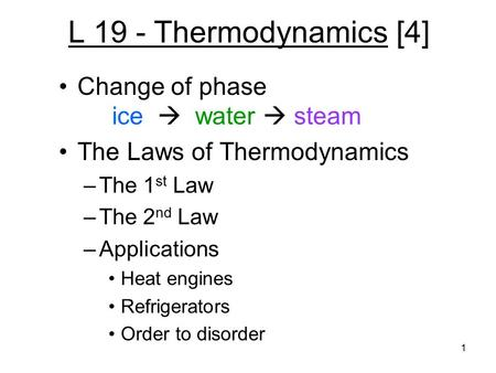 1 L 19 - Thermodynamics [4] Change of phase ice  water  steam The Laws of Thermodynamics –The 1 st Law –The 2 nd Law –Applications Heat engines Refrigerators.