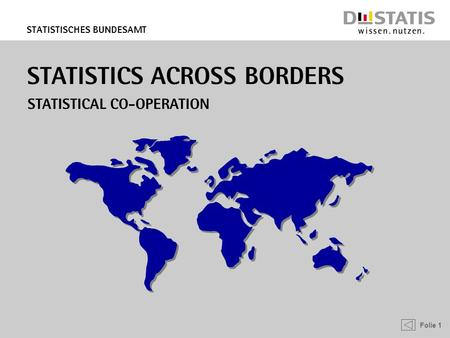 Folie 1 Statistisches Bundesamt STATISTICS ACROSS BORDERS Statistical Co-operation.