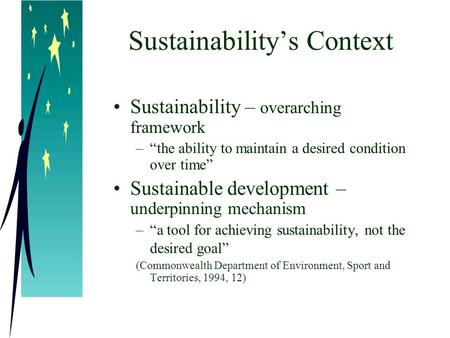 "Sustainability's Context Sustainability – overarching framework –""the ability to maintain a desired condition over time"" Sustainable development – underpinning."