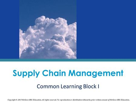 Supply Chain Management Common Learning Block I Copyright © 2015 McGraw-Hill Education. All rights reserved. No reproduction or distribution without the.
