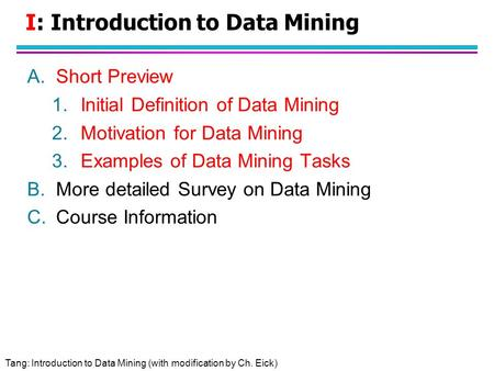 Tang: Introduction to Data Mining (with modification by Ch. Eick) I: Introduction to Data Mining A.Short Preview 1.Initial Definition of Data Mining 2.Motivation.