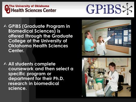 GPiBS (Graduate Program in Biomedical Sciences) is offered through the Graduate College at the University of Oklahoma Health Sciences Center.  All students.