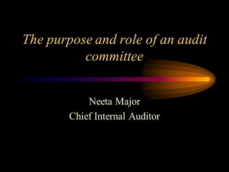 The purpose and role of an audit committee Neeta Major Chief Internal Auditor.