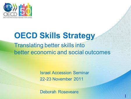 OECD Skills Strategy Translating better skills into better economic and social outcomes Israel Accession Seminar 22-23 November 2011 Deborah Roseveare.