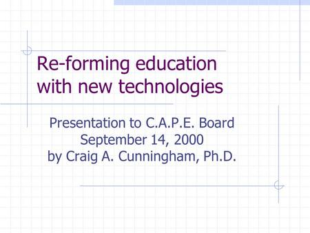 Re-forming education with new technologies Presentation to C.A.P.E. Board September 14, 2000 by Craig A. Cunningham, Ph.D.