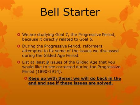 Bell Starter  We are studying Goal 7, the Progressive Period, because it directly related to Goal 5.  During the Progressive Period, reformers attempted.