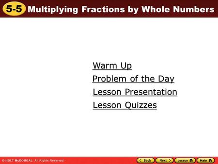 5-5 Multiplying Fractions by Whole Numbers Warm Up Warm Up Lesson Presentation Lesson Presentation Problem of the Day Problem of the Day Lesson Quizzes.