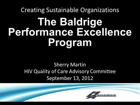 Creating Sustainable Organizations The Baldrige Performance Excellence Program Sherry Martin HIV Quality of Care Advisory Committee September 13, 2012.