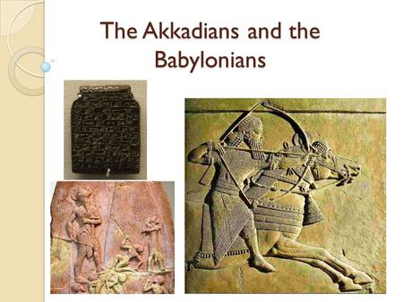 The Akkadians and the Babylonians. Objectives Describe how the Akkadian and Babylonian civilizations became powerful in Mesopotamia. Analyze why Hammurabi.