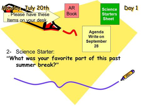 "Monday, July 20th Day 1 Science Starters Sheet 1. Please have these Items on your desk. AR Book 2- Science Starter: ""What was your favorite part of this."