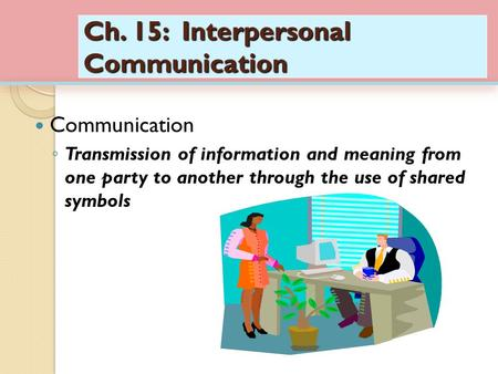 Ch. 15: Interpersonal Communication Communication ◦ Transmission of information and meaning from one party to another through the use of shared symbols.