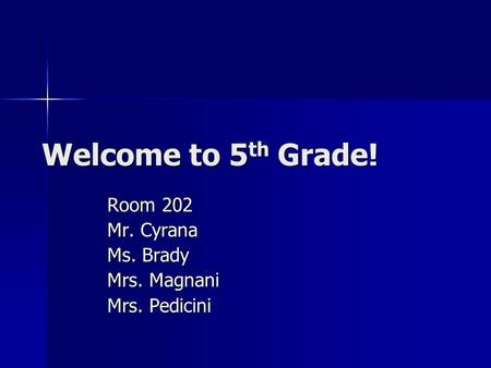 Welcome to 5 th Grade! Room 202 Mr. Cyrana Ms. Brady Mrs. Magnani Mrs. Pedicini.