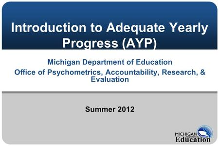 Introduction to Adequate Yearly Progress (AYP) Michigan Department of Education Office of Psychometrics, Accountability, Research, & Evaluation Summer.
