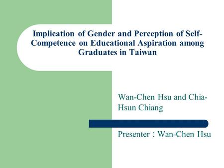 Implication of Gender and Perception of Self- Competence on Educational Aspiration among Graduates in Taiwan Wan-Chen Hsu and Chia- Hsun Chiang Presenter.