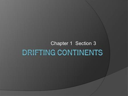Chapter 1 Section 3. The Theory of Continental Drift, pg. 29  In 1910 a German scientist named Alfred Wegener formed a hypothesis that the Earth's continents.